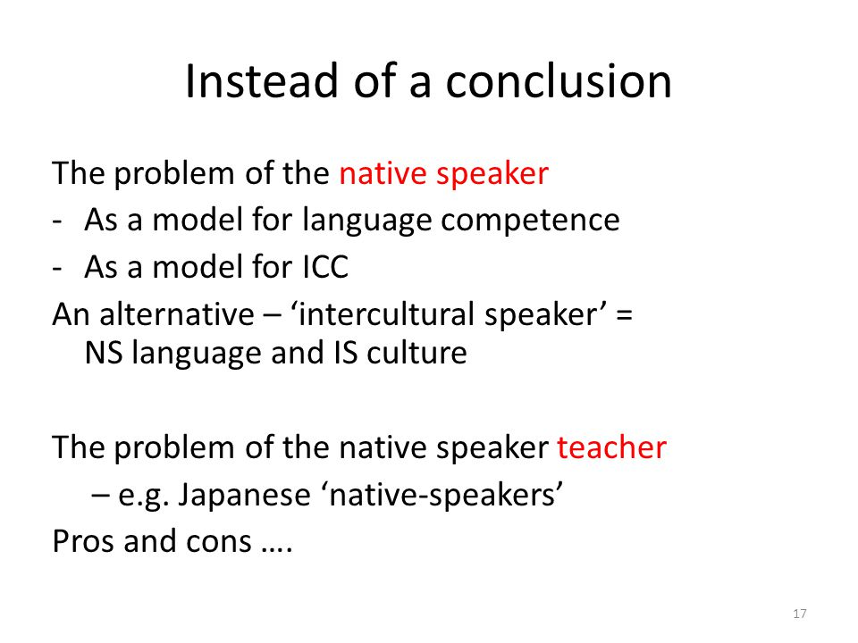 Instead of a conclusion The problem of the native speaker -As a model for language competence -As a model for ICC An alternative – 'intercultural speaker' = NS language and IS culture The problem of the native speaker teacher – e.g.