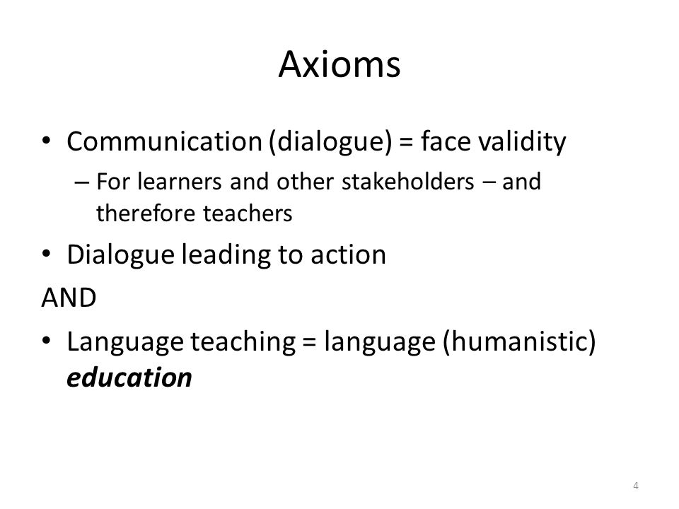Axioms Communication (dialogue) = face validity – For learners and other stakeholders – and therefore teachers Dialogue leading to action AND Language teaching = language (humanistic) education 4