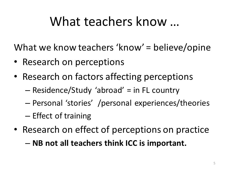 What teachers know … What we know teachers 'know' = believe/opine Research on perceptions Research on factors affecting perceptions – Residence/Study 'abroad' = in FL country – Personal 'stories' /personal experiences/theories – Effect of training Research on effect of perceptions on practice – NB not all teachers think ICC is important.