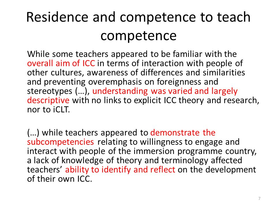 Residence and competence to teach competence While some teachers appeared to be familiar with the overall aim of ICC in terms of interaction with people of other cultures, awareness of differences and similarities and preventing overemphasis on foreignness and stereotypes (…), understanding was varied and largely descriptive with no links to explicit ICC theory and research, nor to iCLT.