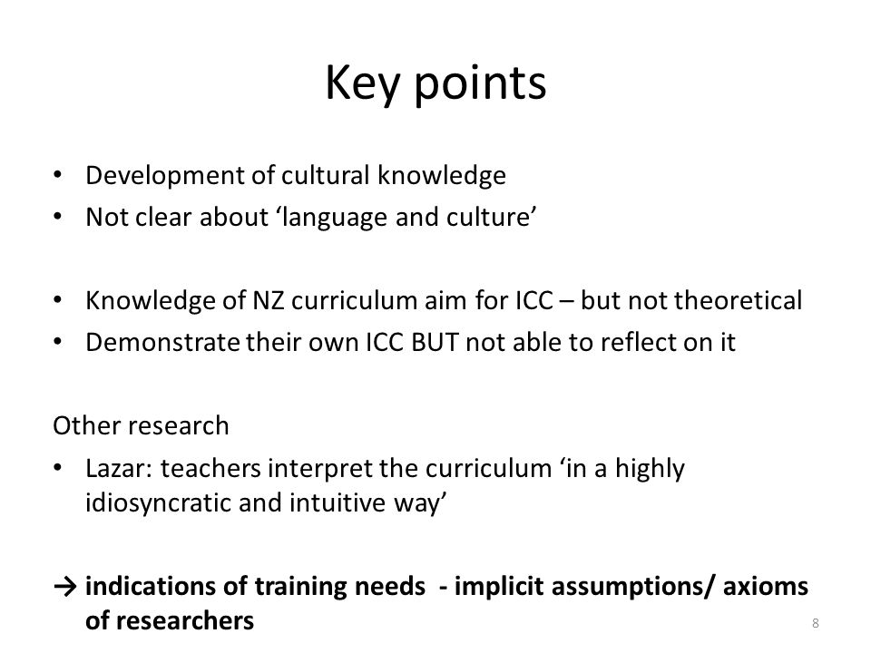 Key points Development of cultural knowledge Not clear about 'language and culture' Knowledge of NZ curriculum aim for ICC – but not theoretical Demonstrate their own ICC BUT not able to reflect on it Other research Lazar: teachers interpret the curriculum 'in a highly idiosyncratic and intuitive way' → indications of training needs - implicit assumptions/ axioms of researchers 8