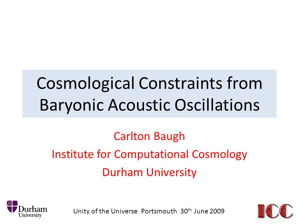 Cosmological Constraints from Baryonic Acoustic Oscillations Carlton Baugh Institute for Computational Cosmology Durham University Unity of the Universe Portsmouth 30 th June 2009