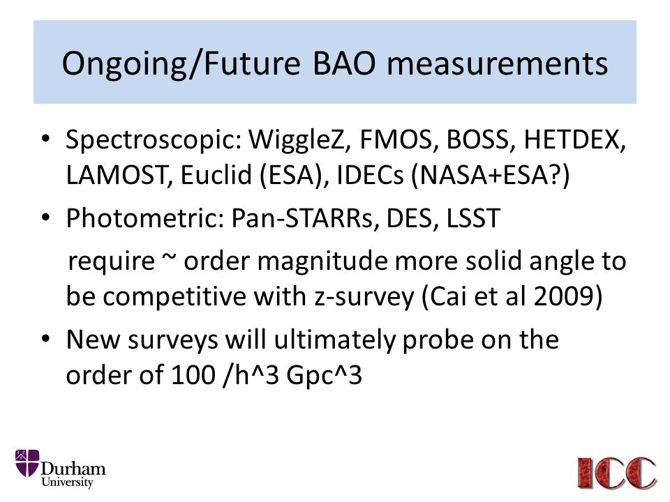 Ongoing/Future BAO measurements Spectroscopic: WiggleZ, FMOS, BOSS, HETDEX, LAMOST, Euclid (ESA), IDECs (NASA+ESA?) Photometric: Pan-STARRs, DES, LSST require ~ order magnitude more solid angle to be competitive with z-survey (Cai et al 2009) New surveys will ultimately probe on the order of 100 /h^3 Gpc^3
