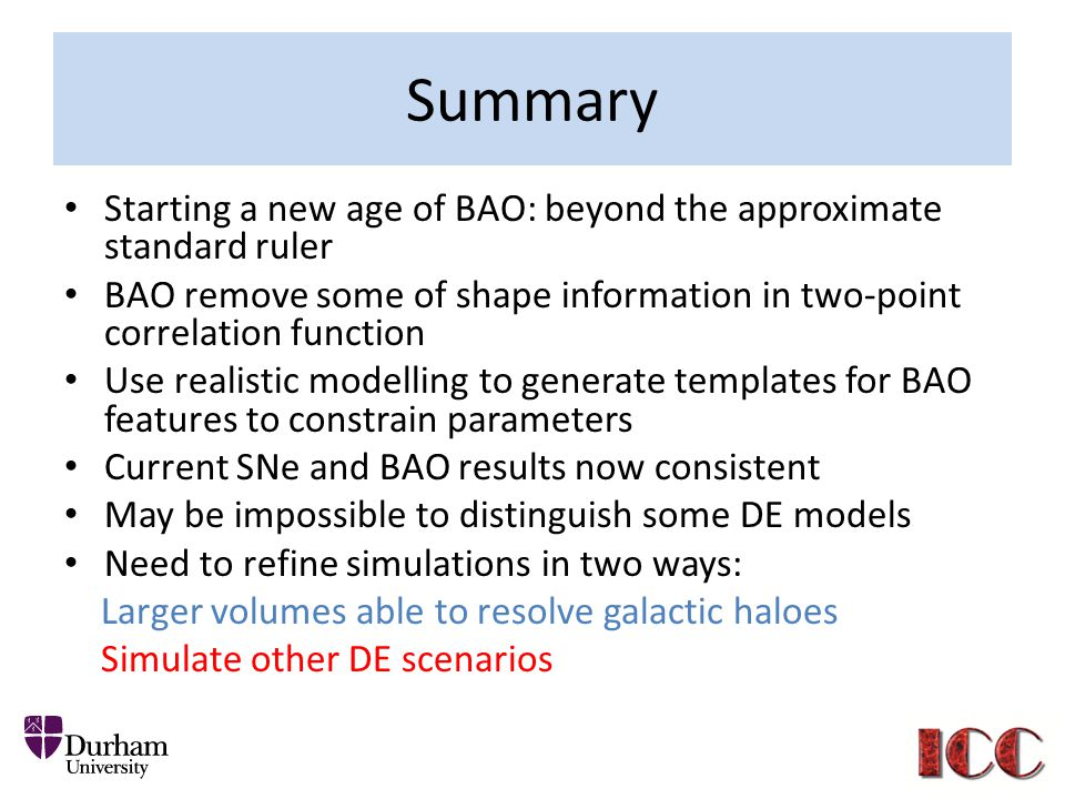 Summary Starting a new age of BAO: beyond the approximate standard ruler BAO remove some of shape information in two-point correlation function Use realistic modelling to generate templates for BAO features to constrain parameters Current SNe and BAO results now consistent May be impossible to distinguish some DE models Need to refine simulations in two ways: Larger volumes able to resolve galactic haloes Simulate other DE scenarios