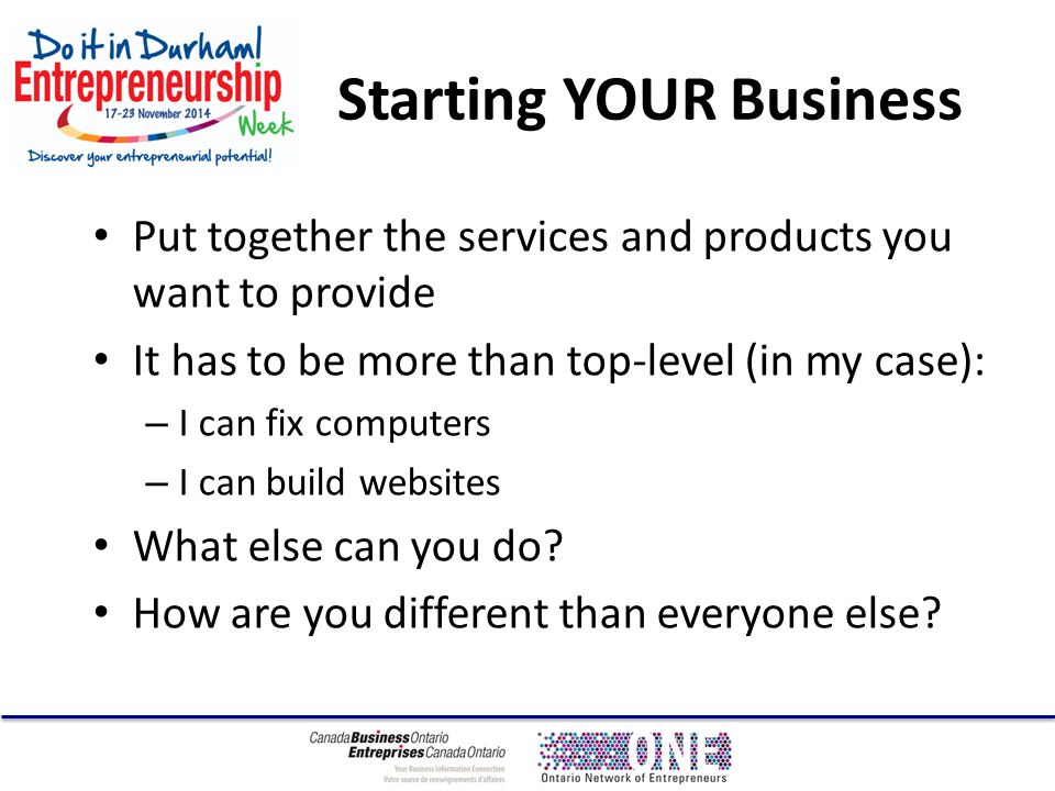 Starting YOUR Business Put together the services and products you want to provide It has to be more than top-level (in my case): – I can fix computers – I can build websites What else can you do.