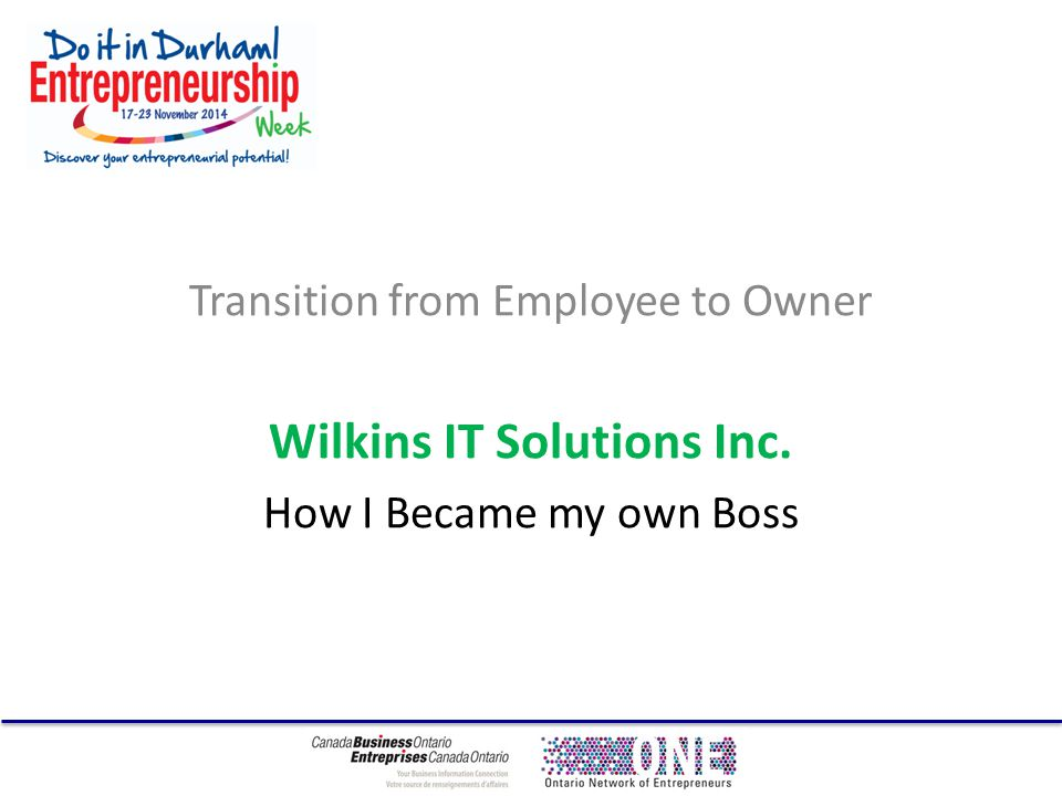 Transition from Employee to Owner Wilkins IT Solutions Inc. How I Became my own Boss