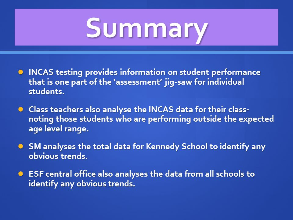 Summary INCAS testing provides information on student performance that is one part of the 'assessment' jig-saw for individual students. INCAS testing