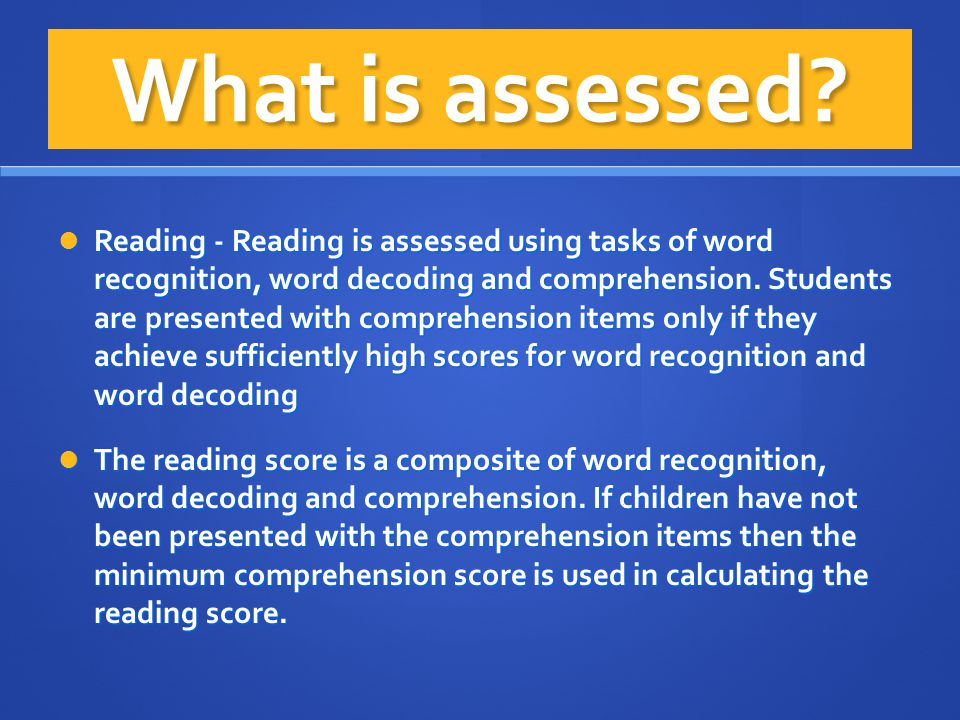What is assessed? Reading - Reading is assessed using tasks of word recognition, word decoding and comprehension. Students are presented with comprehe