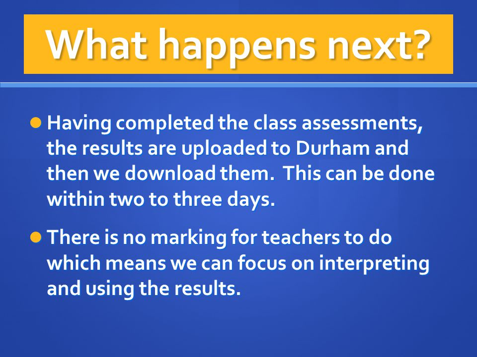 What happens next? Having completed the class assessments, the results are uploaded to Durham and then we download them. This can be done within two t