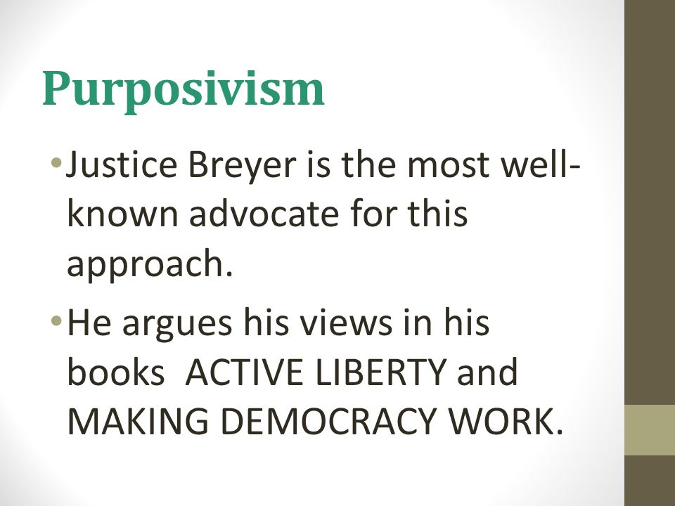 Purposivism Justice Breyer is the most well- known advocate for this approach. He argues his views in his books ACTIVE LIBERTY and MAKING DEMOCRACY WO