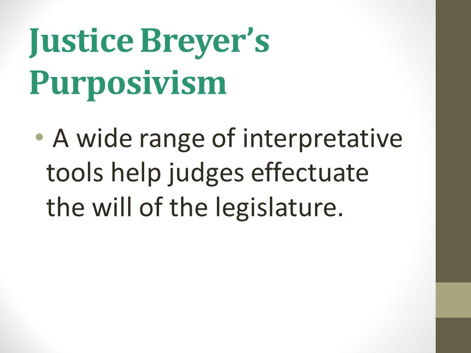 Justice Breyer's Purposivism A wide range of interpretative tools help judges effectuate the will of the legislature.