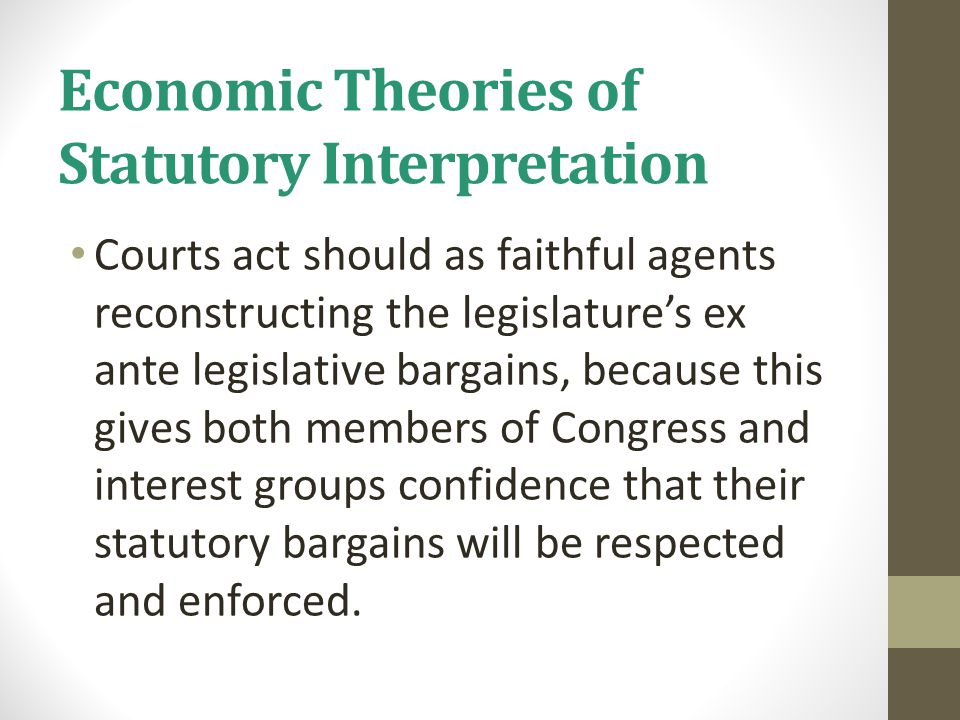 Economic Theories of Statutory Interpretation Courts act should as faithful agents reconstructing the legislature's ex ante legislative bargains, beca