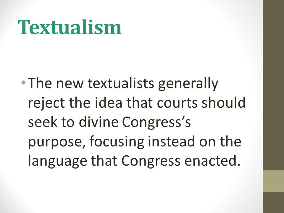 Textualism The new textualists generally reject the idea that courts should seek to divine Congress's purpose, focusing instead on the language that Congress enacted.