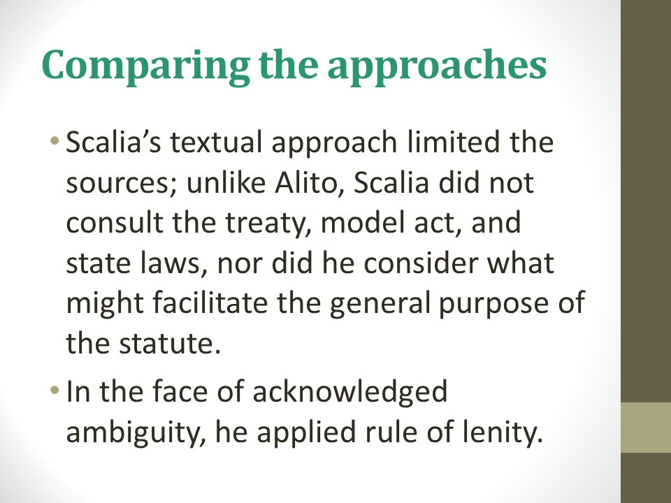 Comparing the approaches Scalia's textual approach limited the sources; unlike Alito, Scalia did not consult the treaty, model act, and state laws, nor did he consider what might facilitate the general purpose of the statute.