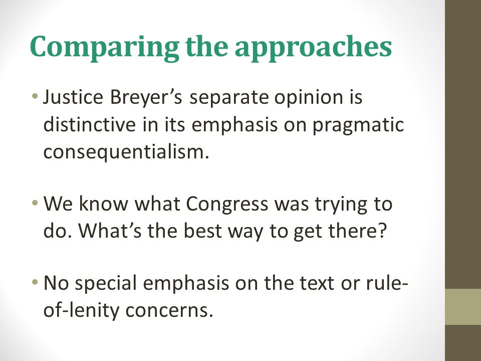 Comparing the approaches Justice Breyer's separate opinion is distinctive in its emphasis on pragmatic consequentialism. We know what Congress was try