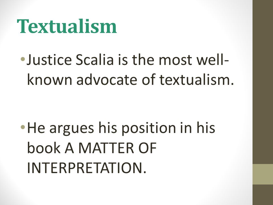 Textualism Justice Scalia is the most well- known advocate of textualism. He argues his position in his book A MATTER OF INTERPRETATION.