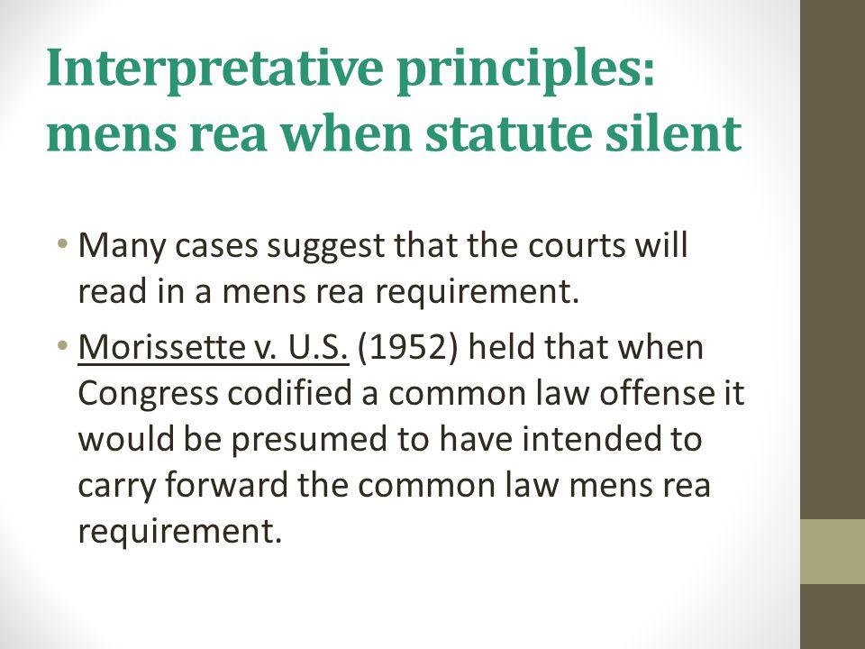 Interpretative principles: mens rea when statute silent Many cases suggest that the courts will read in a mens rea requirement. Morissette v. U.S. (19