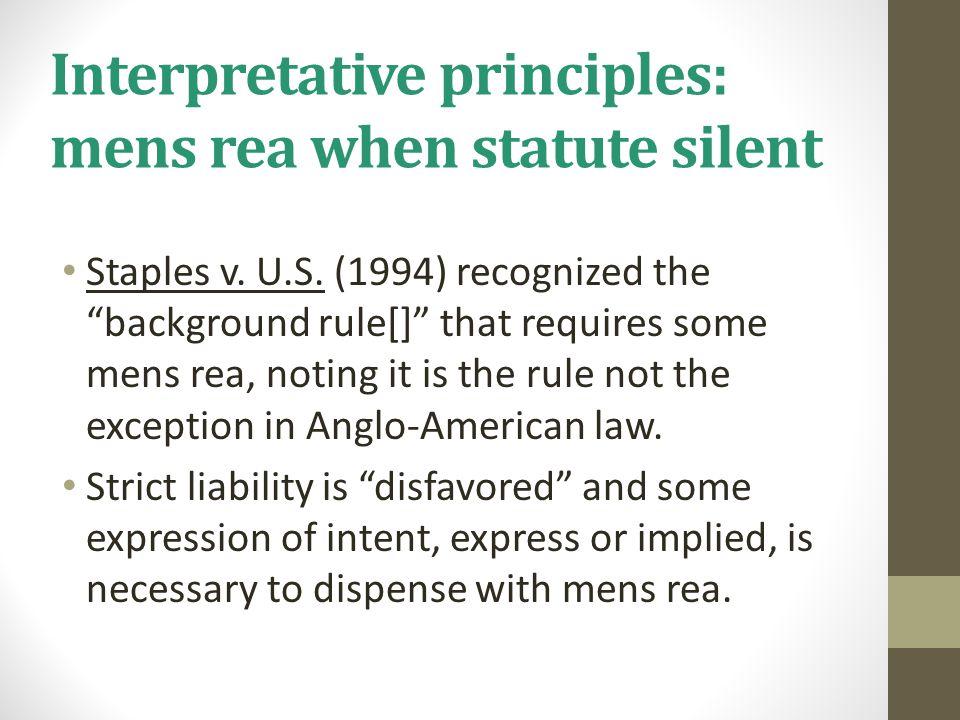 "Interpretative principles: mens rea when statute silent Staples v. U.S. (1994) recognized the ""background rule[]"" that requires some mens rea, noting"