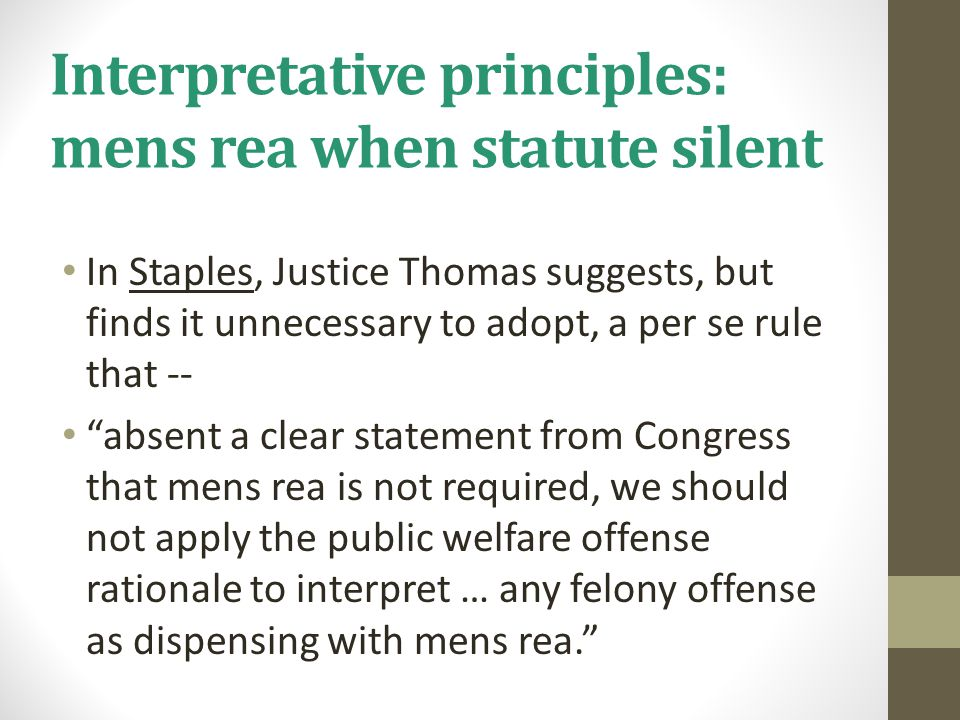 Interpretative principles: mens rea when statute silent In Staples, Justice Thomas suggests, but finds it unnecessary to adopt, a per se rule that --