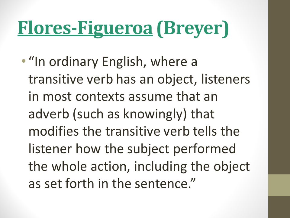 Flores-Figueroa (Breyer) In ordinary English, where a transitive verb has an object, listeners in most contexts assume that an adverb (such as knowingly) that modifies the transitive verb tells the listener how the subject performed the whole action, including the object as set forth in the sentence.