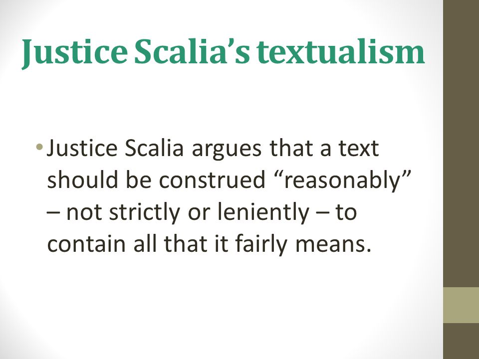 """Justice Scalia's textualism Justice Scalia argues that a text should be construed """"reasonably"""" – not strictly or leniently – to contain all that it fa"""