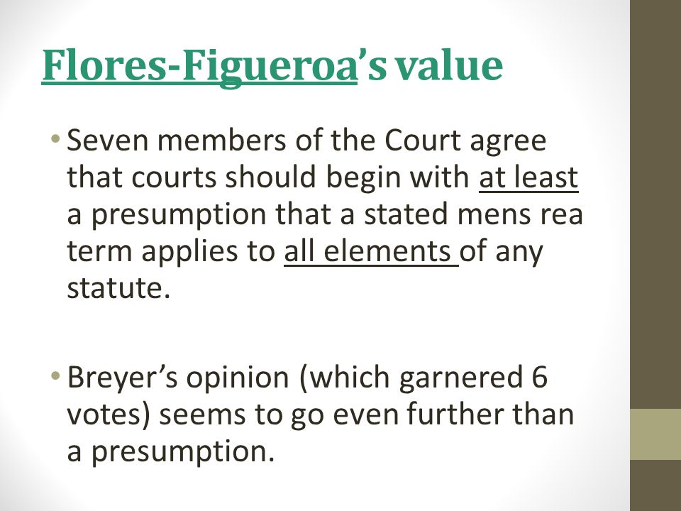 Flores-Figueroa's value Seven members of the Court agree that courts should begin with at least a presumption that a stated mens rea term applies to a