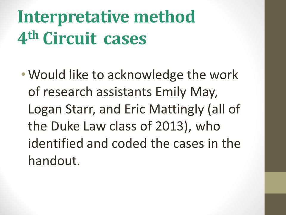 Interpretative method 4 th Circuit cases Would like to acknowledge the work of research assistants Emily May, Logan Starr, and Eric Mattingly (all of the Duke Law class of 2013), who identified and coded the cases in the handout.
