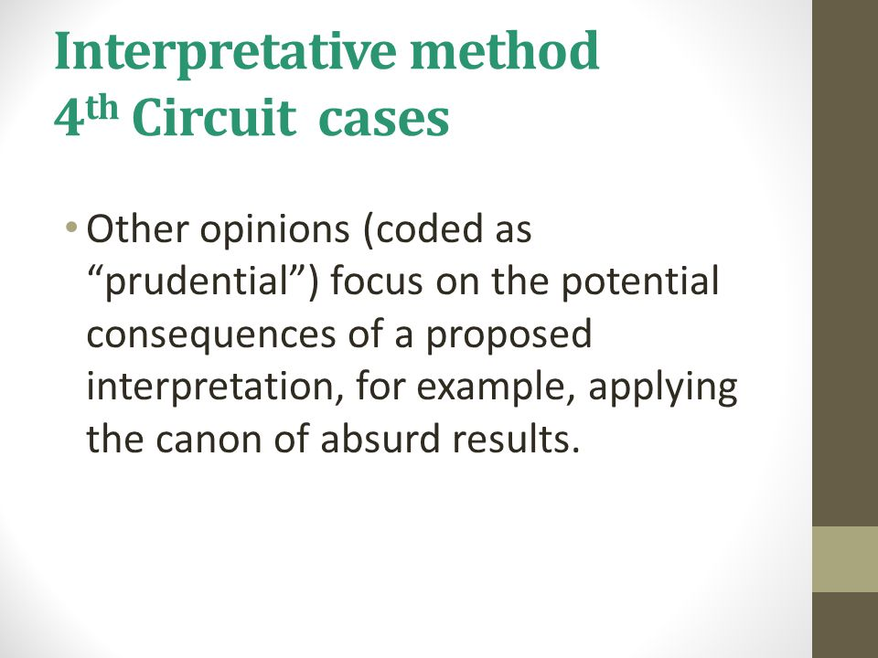 Interpretative method 4 th Circuit cases Other opinions (coded as prudential ) focus on the potential consequences of a proposed interpretation, for example, applying the canon of absurd results.
