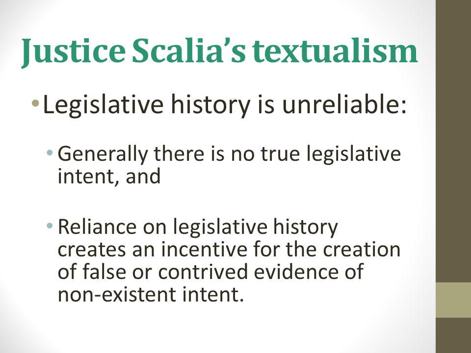 Justice Scalia's textualism Legislative history is unreliable: Generally there is no true legislative intent, and Reliance on legislative history crea