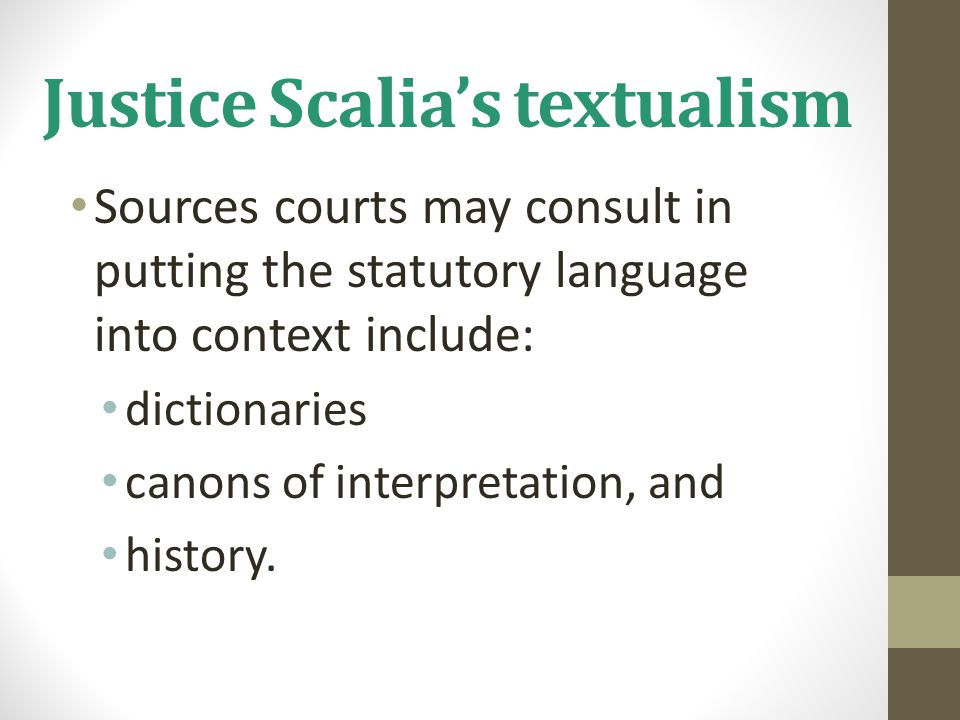 Justice Scalia's textualism Sources courts may consult in putting the statutory language into context include: dictionaries canons of interpretation, and history.