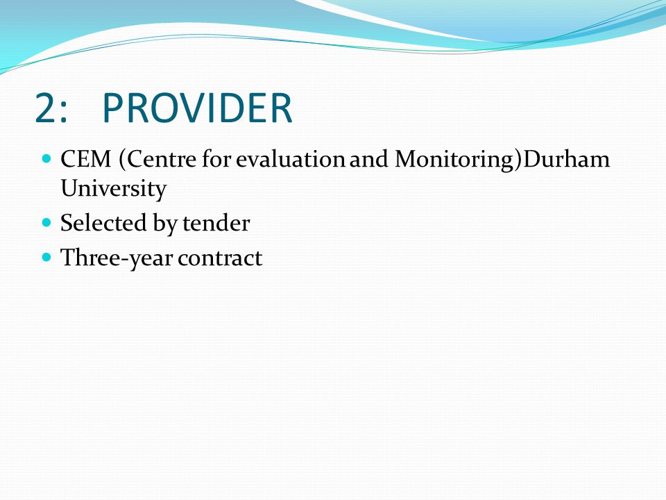 2: PROVIDER CEM (Centre for evaluation and Monitoring)Durham University Selected by tender Three-year contract