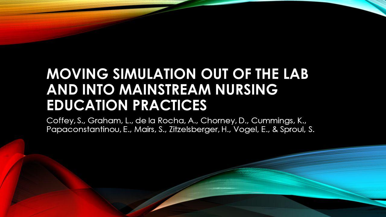 MOVING SIMULATION OUT OF THE LAB AND INTO MAINSTREAM NURSING EDUCATION PRACTICES Coffey, S., Graham, L., de la Rocha, A., Chorney, D., Cummings, K., Papaconstantinou, E., Mairs, S., Zitzelsberger, H., Vogel, E., & Sproul, S.