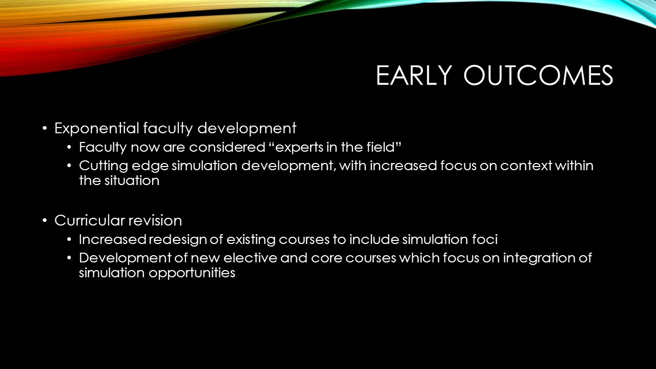 EARLY OUTCOMES Exponential faculty development Faculty now are considered experts in the field Cutting edge simulation development, with increased focus on context within the situation Curricular revision Increased redesign of existing courses to include simulation foci Development of new elective and core courses which focus on integration of simulation opportunities
