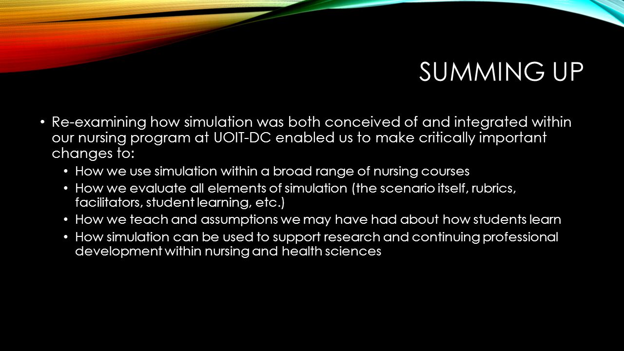 SUMMING UP Re-examining how simulation was both conceived of and integrated within our nursing program at UOIT-DC enabled us to make critically important changes to: How we use simulation within a broad range of nursing courses How we evaluate all elements of simulation (the scenario itself, rubrics, facilitators, student learning, etc.) How we teach and assumptions we may have had about how students learn How simulation can be used to support research and continuing professional development within nursing and health sciences