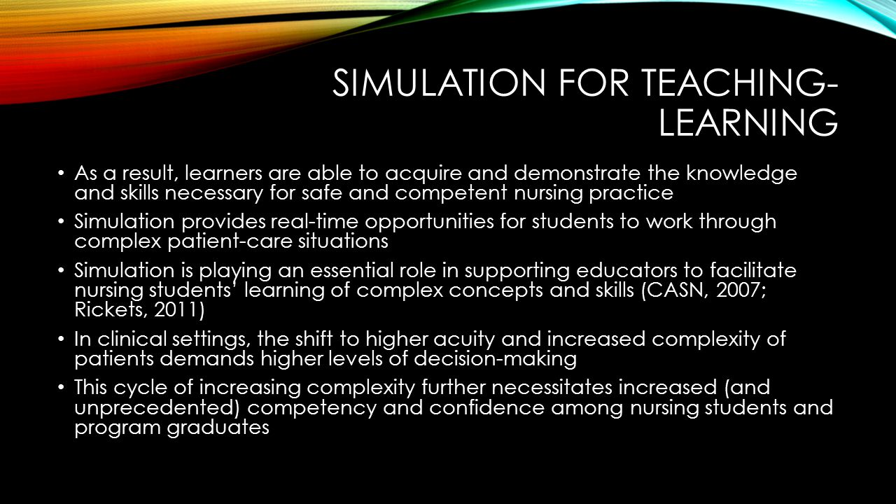 SIMULATION FOR TEACHING- LEARNING As a result, learners are able to acquire and demonstrate the knowledge and skills necessary for safe and competent nursing practice Simulation provides real-time opportunities for students to work through complex patient-care situations Simulation is playing an essential role in supporting educators to facilitate nursing students' learning of complex concepts and skills (CASN, 2007; Rickets, 2011) In clinical settings, the shift to higher acuity and increased complexity of patients demands higher levels of decision-making This cycle of increasing complexity further necessitates increased (and unprecedented) competency and confidence among nursing students and program graduates
