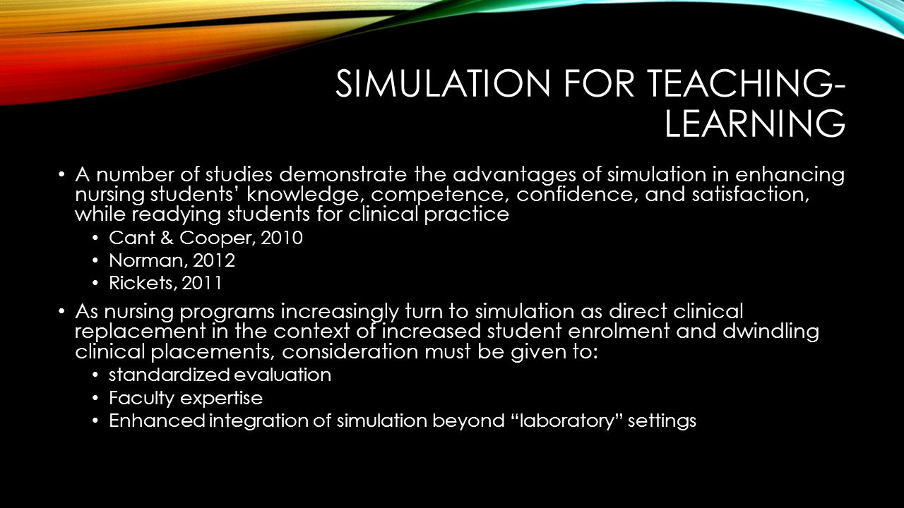 SIMULATION FOR TEACHING- LEARNING A number of studies demonstrate the advantages of simulation in enhancing nursing students' knowledge, competence, confidence, and satisfaction, while readying students for clinical practice Cant & Cooper, 2010 Norman, 2012 Rickets, 2011 As nursing programs increasingly turn to simulation as direct clinical replacement in the context of increased student enrolment and dwindling clinical placements, consideration must be given to: standardized evaluation Faculty expertise Enhanced integration of simulation beyond laboratory settings