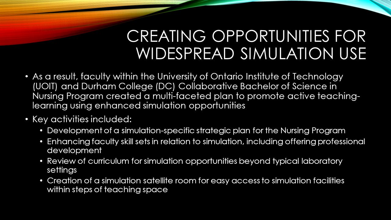 CREATING OPPORTUNITIES FOR WIDESPREAD SIMULATION USE As a result, faculty within the University of Ontario Institute of Technology (UOIT) and Durham College (DC) Collaborative Bachelor of Science in Nursing Program created a multi-faceted plan to promote active teaching- learning using enhanced simulation opportunities Key activities included: Development of a simulation-specific strategic plan for the Nursing Program Enhancing faculty skill sets in relation to simulation, including offering professional development Review of curriculum for simulation opportunities beyond typical laboratory settings Creation of a simulation satellite room for easy access to simulation facilities within steps of teaching space