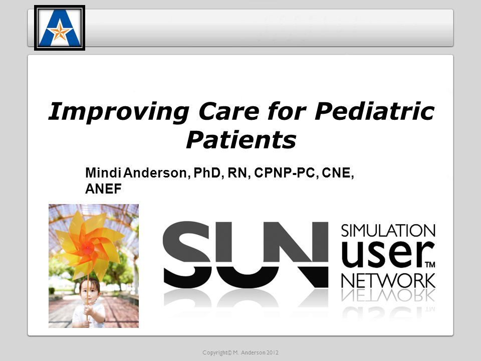 Improving Care for Pediatric Patients Mindi Anderson, PhD, RN, CPNP-PC, CNE, ANEF Copyright© M.