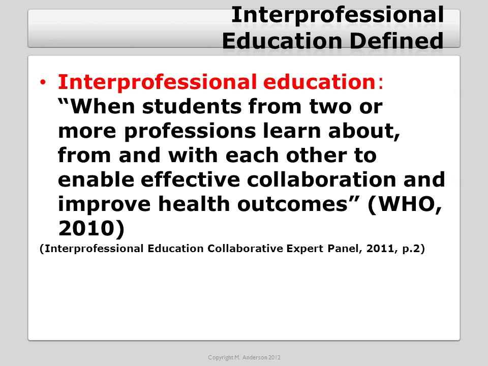 Interprofessional education: When students from two or more professions learn about, from and with each other to enable effective collaboration and improve health outcomes (WHO, 2010) (Interprofessional Education Collaborative Expert Panel, 2011, p.2) Copyright M.