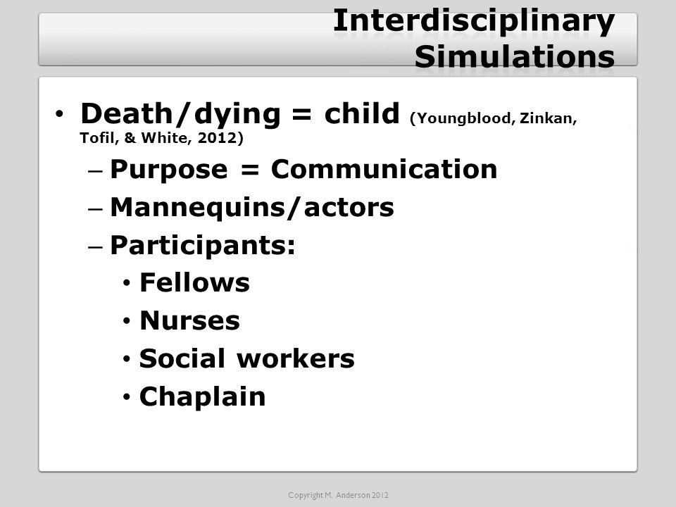 Death/dying = child (Youngblood, Zinkan, Tofil, & White, 2012) – Purpose = Communication – Mannequins/actors – Participants: Fellows Nurses Social workers Chaplain Copyright M.