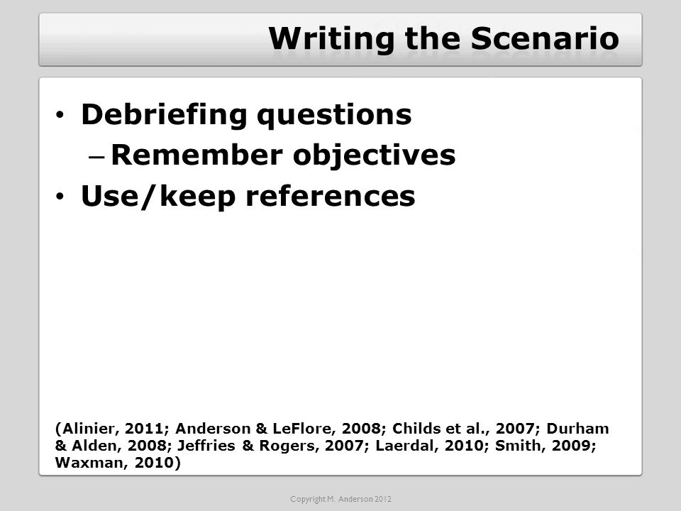 Debriefing questions – Remember objectives Use/keep references (Alinier, 2011; Anderson & LeFlore, 2008; Childs et al., 2007; Durham & Alden, 2008; Jeffries & Rogers, 2007; Laerdal, 2010; Smith, 2009; Waxman, 2010) Copyright M.