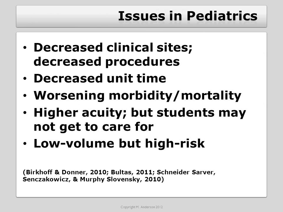 Decreased clinical sites; decreased procedures Decreased unit time Worsening morbidity/mortality Higher acuity; but students may not get to care for Low-volume but high-risk (Birkhoff & Donner, 2010; Bultas, 2011; Schneider Sarver, Senczakowicz, & Murphy Slovensky, 2010) Copyright M.
