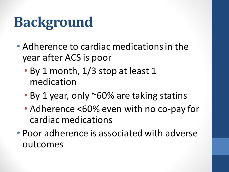 Background Adherence to cardiac medications in the year after ACS is poor By 1 month, 1/3 stop at least 1 medication By 1 year, only ~60% are taking statins Adherence <60% even with no co-pay for cardiac medications Poor adherence is associated with adverse outcomes