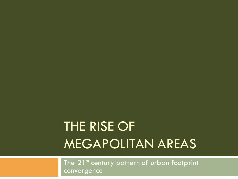 THE RISE OF MEGAPOLITAN AREAS The 21 st century pattern of urban footprint convergence