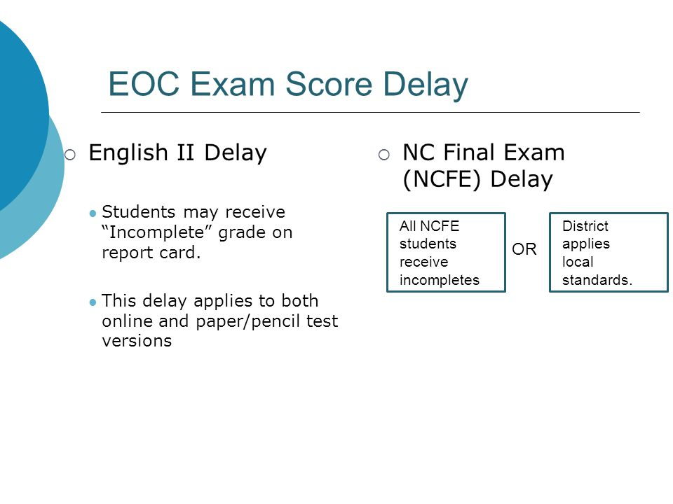 "EOC Exam Score Delay  English II Delay Students may receive ""Incomplete"" grade on report card. This delay applies to both online and paper/pencil tes"