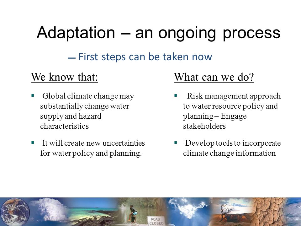 Adaptation – an ongoing process We know that:  Global climate change may substantially change water supply and hazard characteristics  It will create new uncertainties for water policy and planning.
