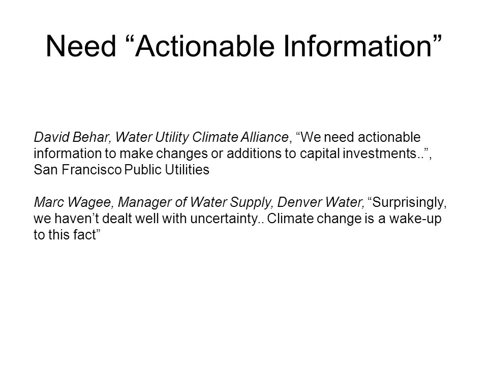 Need Actionable Information David Behar, Water Utility Climate Alliance, We need actionable information to make changes or additions to capital investments.. , San Francisco Public Utilities Marc Wagee, Manager of Water Supply, Denver Water, Surprisingly, we haven't dealt well with uncertainty..