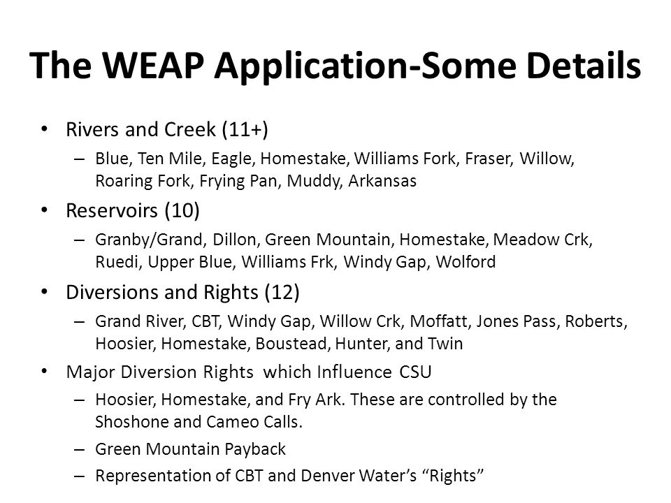 The WEAP Application-Some Details Rivers and Creek (11+) – Blue, Ten Mile, Eagle, Homestake, Williams Fork, Fraser, Willow, Roaring Fork, Frying Pan, Muddy, Arkansas Reservoirs (10) – Granby/Grand, Dillon, Green Mountain, Homestake, Meadow Crk, Ruedi, Upper Blue, Williams Frk, Windy Gap, Wolford Diversions and Rights (12) – Grand River, CBT, Windy Gap, Willow Crk, Moffatt, Jones Pass, Roberts, Hoosier, Homestake, Boustead, Hunter, and Twin Major Diversion Rights which Influence CSU – Hoosier, Homestake, and Fry Ark.