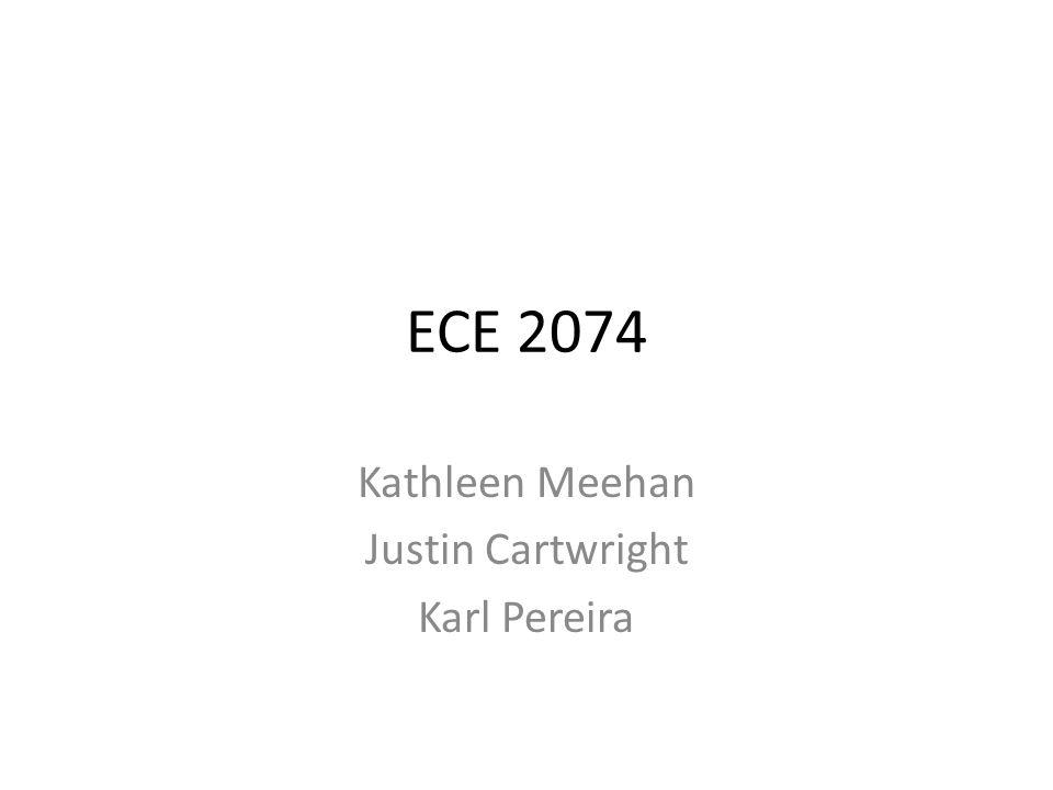 ECE 2074 Kathleen Meehan Justin Cartwright Karl Pereira