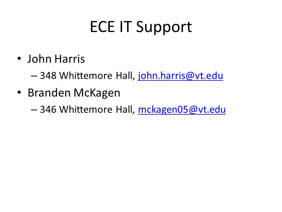 ECE IT Support John Harris – 348 Whittemore Hall, john.harris@vt.edujohn.harris@vt.edu Branden McKagen – 346 Whittemore Hall, mckagen05@vt.edumckagen05@vt.edu